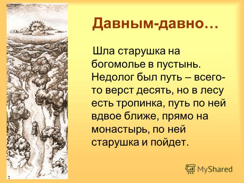 Давным-давно… Шла старушка на богомолье в пустынь. Недолог был путь – всего- то верст десять, но в лесу есть тропинка, путь по ней вдвое ближе, прямо на монастырь, по ней старушка и пойдет.