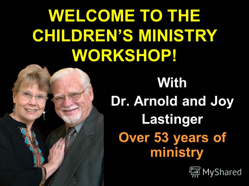 With Dr. Arnold and Joy Lastinger Over 53 years of ministry WELCOME TO THE CHILDRENS MINISTRY WORKSHOP!