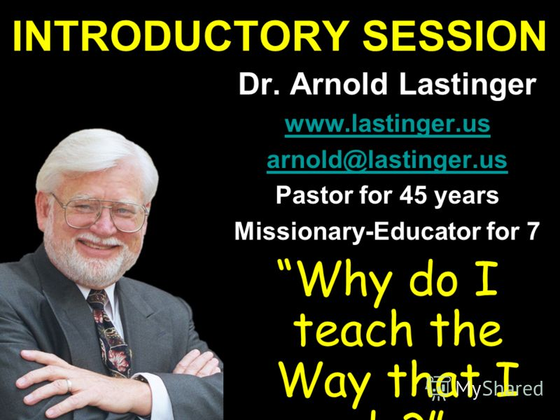INTRODUCTORY SESSION Dr. Arnold Lastinger www.lastinger.us arnold@lastinger.us Pastor for 45 years Missionary-Educator for 7 Why do I teach the Way that I do?