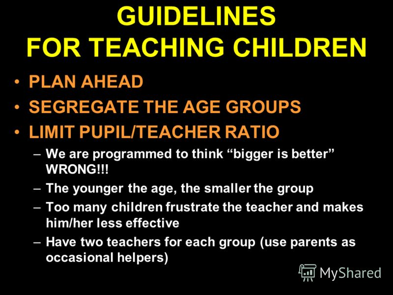 GUIDELINES FOR TEACHING CHILDREN PLAN AHEAD SEGREGATE THE AGE GROUPS LIMIT PUPIL/TEACHER RATIO –We are programmed to think bigger is better WRONG!!! –The younger the age, the smaller the group –Too many children frustrate the teacher and makes him/he