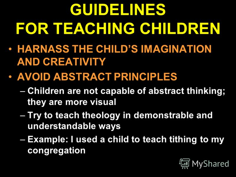 GUIDELINES FOR TEACHING CHILDREN HARNASS THE CHILDS IMAGINATION AND CREATIVITY AVOID ABSTRACT PRINCIPLES –Children are not capable of abstract thinking; they are more visual –Try to teach theology in demonstrable and understandable ways –Example: I u