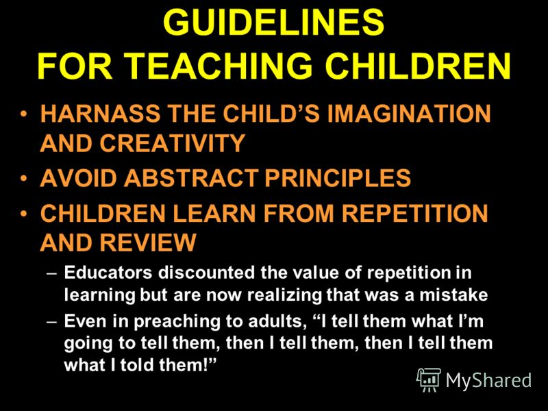 GUIDELINES FOR TEACHING CHILDREN HARNASS THE CHILDS IMAGINATION AND CREATIVITY AVOID ABSTRACT PRINCIPLES CHILDREN LEARN FROM REPETITION AND REVIEW –Educators discounted the value of repetition in learning but are now realizing that was a mistake –Eve