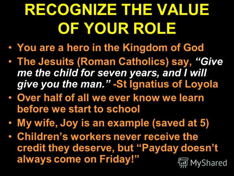 RECOGNIZE THE VALUE OF YOUR ROLE You are a hero in the Kingdom of God The Jesuits (Roman Catholics) say, Give me the child for seven years, and I will give you the man. -St Ignatius of Loyola Over half of all we ever know we learn before we start to