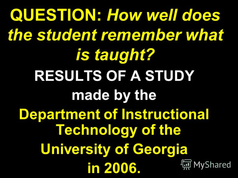 QUESTION: How well does the student remember what is taught? RESULTS OF A STUDY made by the Department of Instructional Technology of the University of Georgia in 2006.