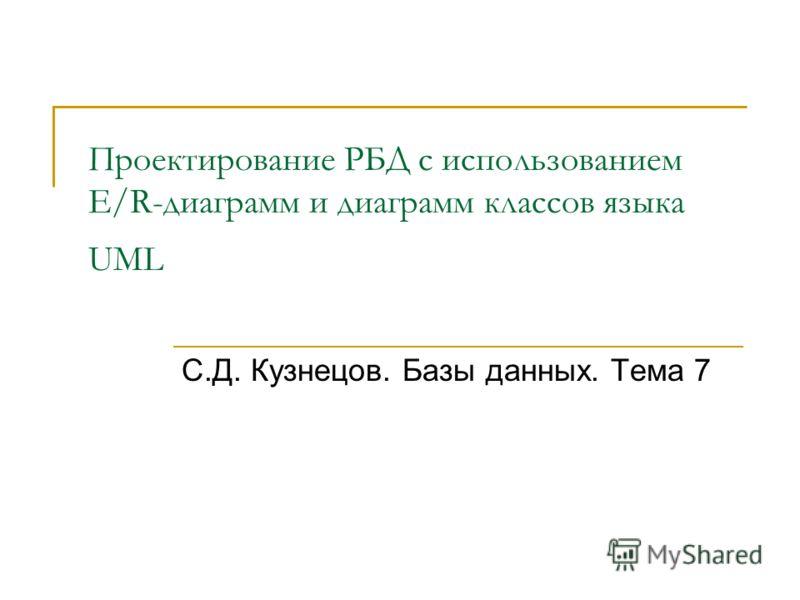 Проектирование РБД с использованием E/R-диаграмм и диаграмм классов языка UML С.Д. Кузнецов. Базы данных. Тема 7