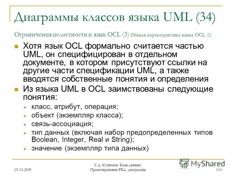 29.10.2009 С.Д. Кузнецов. Базы данных. Проектирование РБД: диаграммы 114 Диаграммы классов языка UML (34) Ограничения целостности и язык OCL (3) Общая характеристика языка OCL (2) Хотя язык OCL формально считается частью UML, он специфицирован в отде