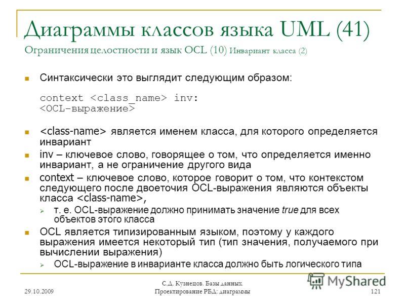 29.10.2009 С.Д. Кузнецов. Базы данных. Проектирование РБД: диаграммы 121 Диаграммы классов языка UML (41) Ограничения целостности и язык OCL (10) Инвариант класса (2) Синтаксически это выглядит следующим образом: context inv: является именем класса,