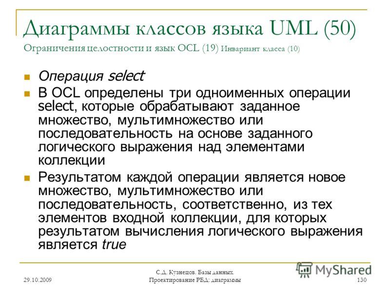29.10.2009 С.Д. Кузнецов. Базы данных. Проектирование РБД: диаграммы 130 Диаграммы классов языка UML (50) Ограничения целостности и язык OCL (19) Инвариант класса (10) Операция select В OCL определены три одноименных операции select, которые обрабаты