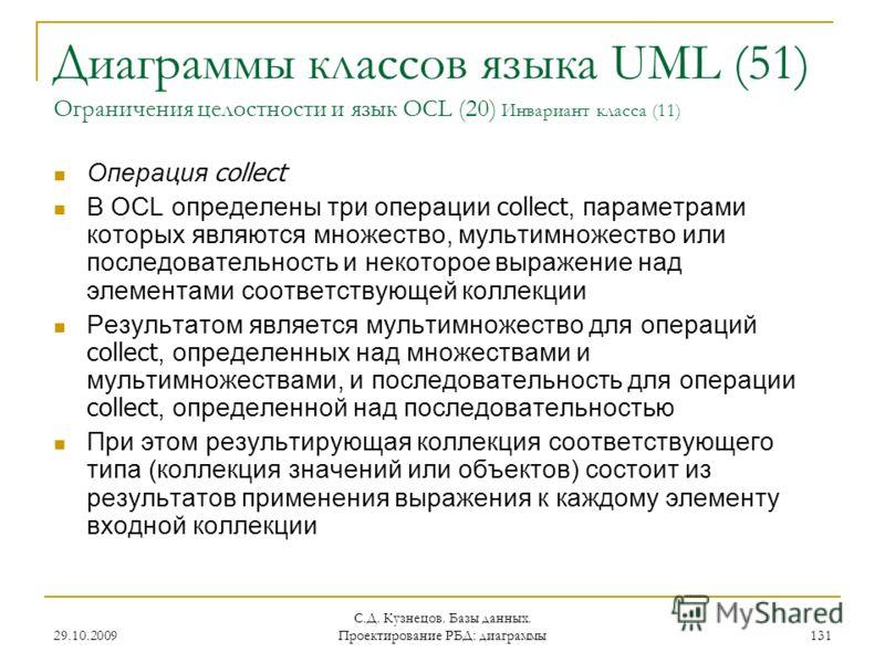 29.10.2009 С.Д. Кузнецов. Базы данных. Проектирование РБД: диаграммы 131 Диаграммы классов языка UML (51) Ограничения целостности и язык OCL (20) Инвариант класса (11) Операция collect В OCL определены три операции collect, параметрами которых являют