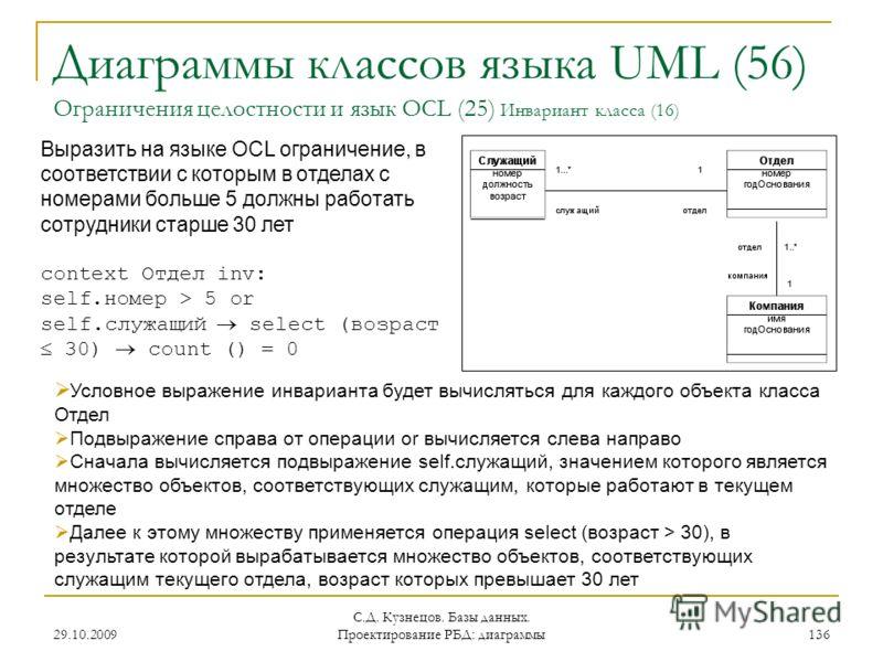 29.10.2009 С.Д. Кузнецов. Базы данных. Проектирование РБД: диаграммы 136 Диаграммы классов языка UML (56) Ограничения целостности и язык OCL (25) Инвариант класса (16) Выразить на языке OCL ограничение, в соответствии с которым в отделах с номерами б