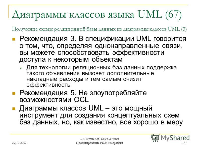 29.10.2009 С.Д. Кузнецов. Базы данных. Проектирование РБД: диаграммы 147 Диаграммы классов языка UML (67) Получение схемы реляционной базы данных из диаграммы классов UML (3) Рекомендация 3. В спецификации UML говорится о том, что, определяя однонапр