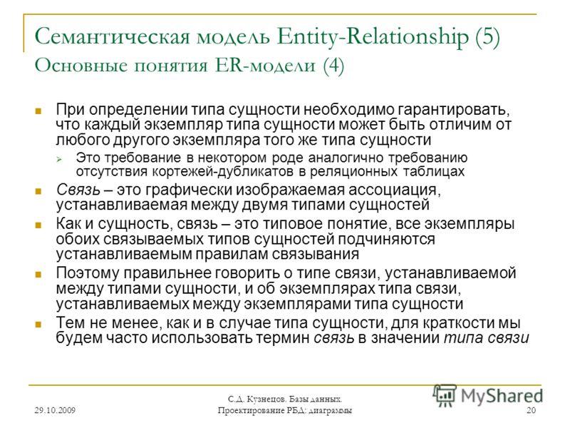 29.10.2009 С.Д. Кузнецов. Базы данных. Проектирование РБД: диаграммы 20 Семантическая модель Entity-Relationship (5) Основные понятия ER-модели (4) При определении типа сущности необходимо гарантировать, что каждый экземпляр типа сущности может быть