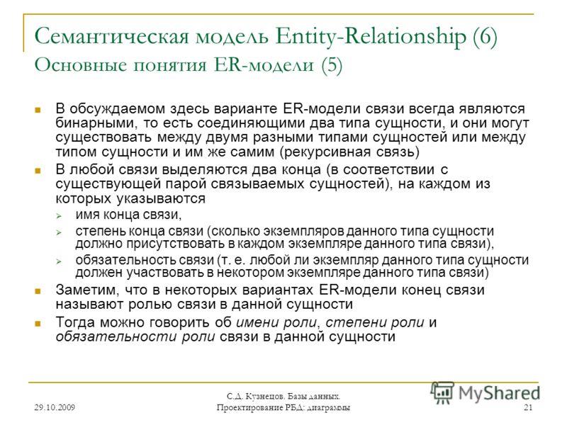 29.10.2009 С.Д. Кузнецов. Базы данных. Проектирование РБД: диаграммы 21 Семантическая модель Entity-Relationship (6) Основные понятия ER-модели (5) В обсуждаемом здесь варианте ER-модели связи всегда являются бинарными, то есть соединяющими два типа