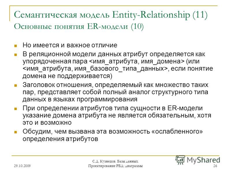 29.10.2009 С.Д. Кузнецов. Базы данных. Проектирование РБД: диаграммы 26 Семантическая модель Entity-Relationship (11) Основные понятия ER-модели (10) Но имеется и важное отличие В реляционной модели данных атрибут определяется как упорядоченная пара