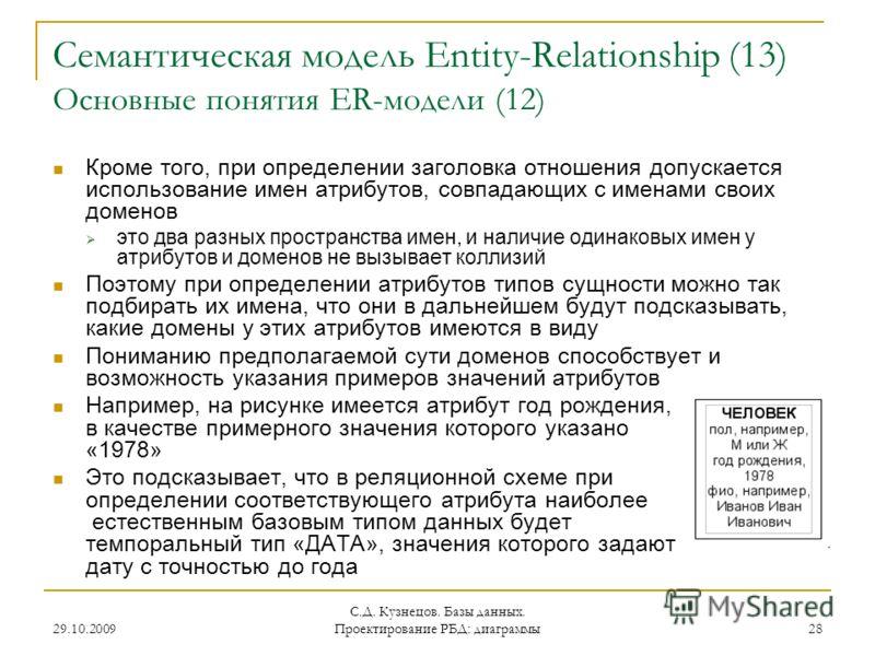 29.10.2009 С.Д. Кузнецов. Базы данных. Проектирование РБД: диаграммы 28 Семантическая модель Entity-Relationship (13) Основные понятия ER-модели (12) Кроме того, при определении заголовка отношения допускается использование имен атрибутов, совпадающи