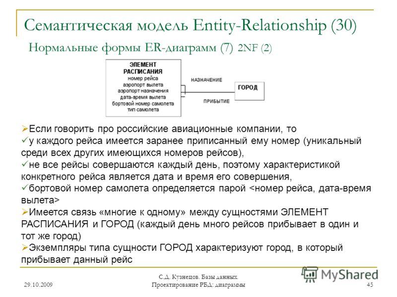 29.10.2009 С.Д. Кузнецов. Базы данных. Проектирование РБД: диаграммы 45 Семантическая модель Entity-Relationship (30) Нормальные формы ER-диаграмм (7) 2NF (2) Если говорить про российские авиационные компании, то у каждого рейса имеется заранее припи