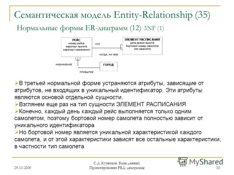 29.10.2009 С.Д. Кузнецов. Базы данных. Проектирование РБД: диаграммы 50 Семантическая модель Entity-Relationship (35) Нормальные формы ER-диаграмм (12) 3NF (1) В третьей нормальной форме устраняются атрибуты, зависящие от атрибутов, не входящих в уни