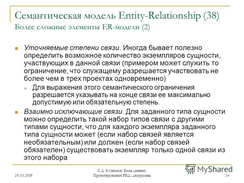29.10.2009 С.Д. Кузнецов. Базы данных. Проектирование РБД: диаграммы 54 Семантическая модель Entity-Relationship (38) Более сложные элементы ER-модели (2) Уточняемые степени связи. Иногда бывает полезно определить возможное количество экземпляров сущ