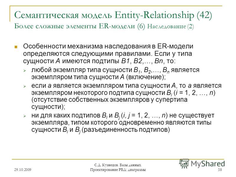 29.10.2009 С.Д. Кузнецов. Базы данных. Проектирование РБД: диаграммы 58 Семантическая модель Entity-Relationship (42) Более сложные элементы ER-модели (6) Наследование (2) Особенности механизма наследования в ER-модели определяются следующими правила
