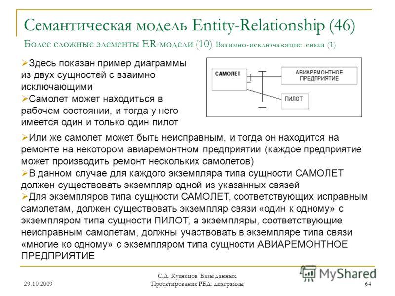 29.10.2009 С.Д. Кузнецов. Базы данных. Проектирование РБД: диаграммы 64 Семантическая модель Entity-Relationship (46) Более сложные элементы ER-модели (10) Взаимно-исключающие связи (1) Здесь показан пример диаграммы из двух сущностей с взаимно исклю