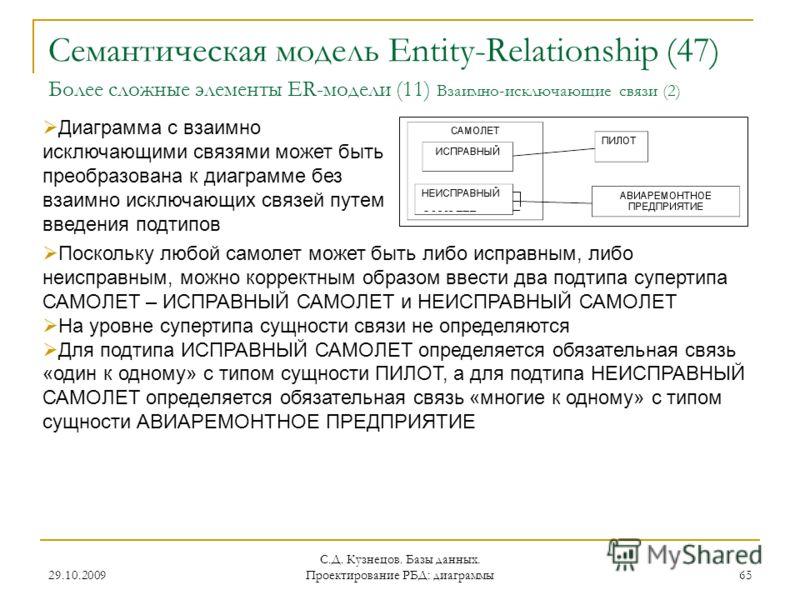 29.10.2009 С.Д. Кузнецов. Базы данных. Проектирование РБД: диаграммы 65 Семантическая модель Entity-Relationship (47) Более сложные элементы ER-модели (11) Взаимно-исключающие связи (2) Диаграмма с взаимно исключающими связями может быть преобразован