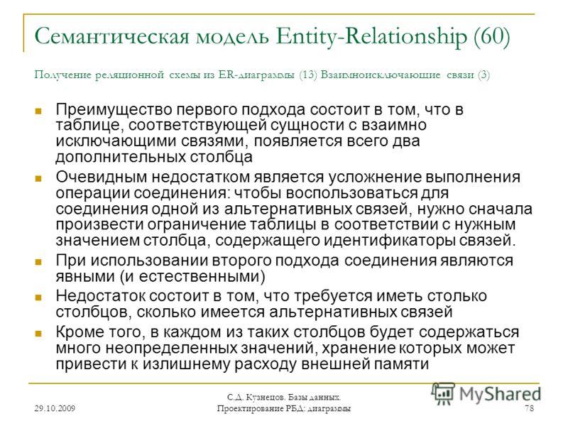 29.10.2009 С.Д. Кузнецов. Базы данных. Проектирование РБД: диаграммы 78 Семантическая модель Entity-Relationship (60) Получение реляционной схемы из ER-диаграммы (13) Взаимноисключающие связи (3) Преимущество первого подхода состоит в том, что в табл