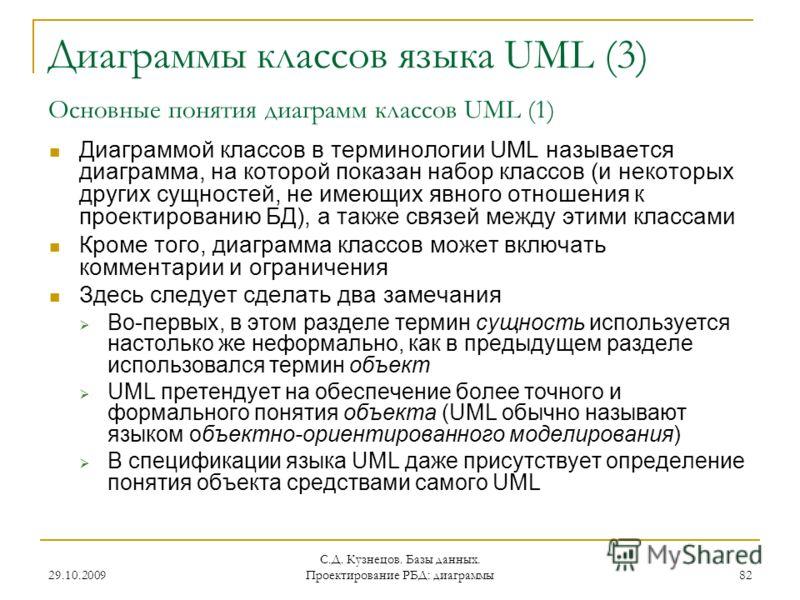 29.10.2009 С.Д. Кузнецов. Базы данных. Проектирование РБД: диаграммы 82 Диаграммы классов языка UML (3) Основные понятия диаграмм классов UML (1) Диаграммой классов в терминологии UML называется диаграмма, на которой показан набор классов (и некоторы