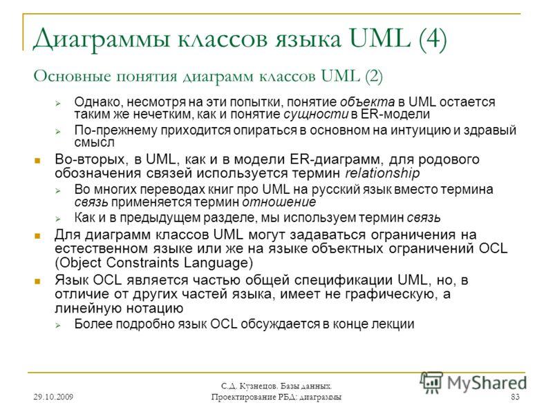 29.10.2009 С.Д. Кузнецов. Базы данных. Проектирование РБД: диаграммы 83 Диаграммы классов языка UML (4) Основные понятия диаграмм классов UML (2) Однако, несмотря на эти попытки, понятие объекта в UML остается таким же нечетким, как и понятие сущност