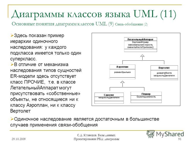 29.10.2009 С.Д. Кузнецов. Базы данных. Проектирование РБД: диаграммы 91 Диаграммы классов языка UML (11) Основные понятия диаграмм классов UML (9) Связь-обобщение (2) Здесь показан пример иерархии одиночного наследования: у каждого подкласса имеется
