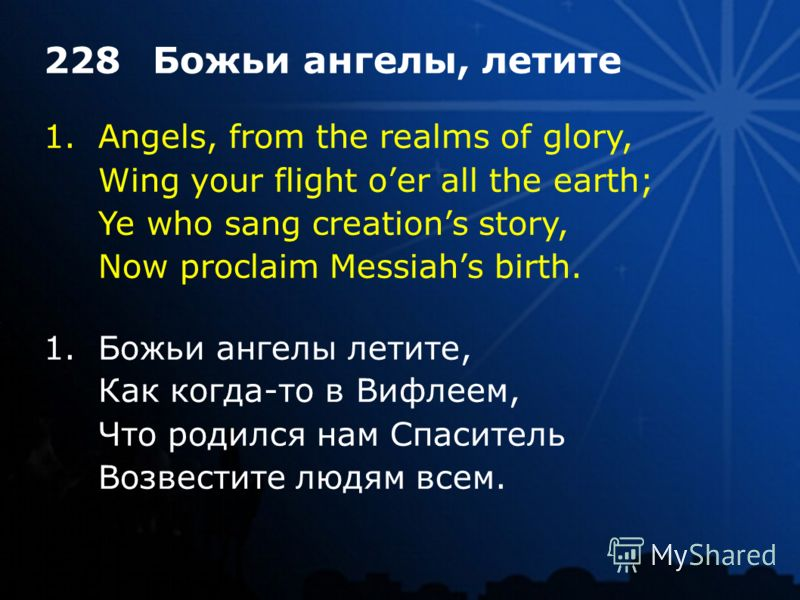 1.Angels, from the realms of glory, Wing your flight oer all the earth; Ye who sang creations story, Now proclaim Messiahs birth. 228Божьи ангелы, летите 1.Божьи ангелы летите, Как когда-то в Вифлеем, Что родился нам Спаситель Возвестите людям всем.