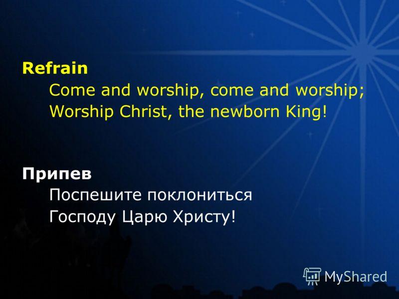 Refrain Come and worship, come and worship; Worship Christ, the newborn King! Припев Поспешите поклониться Господу Царю Христу!