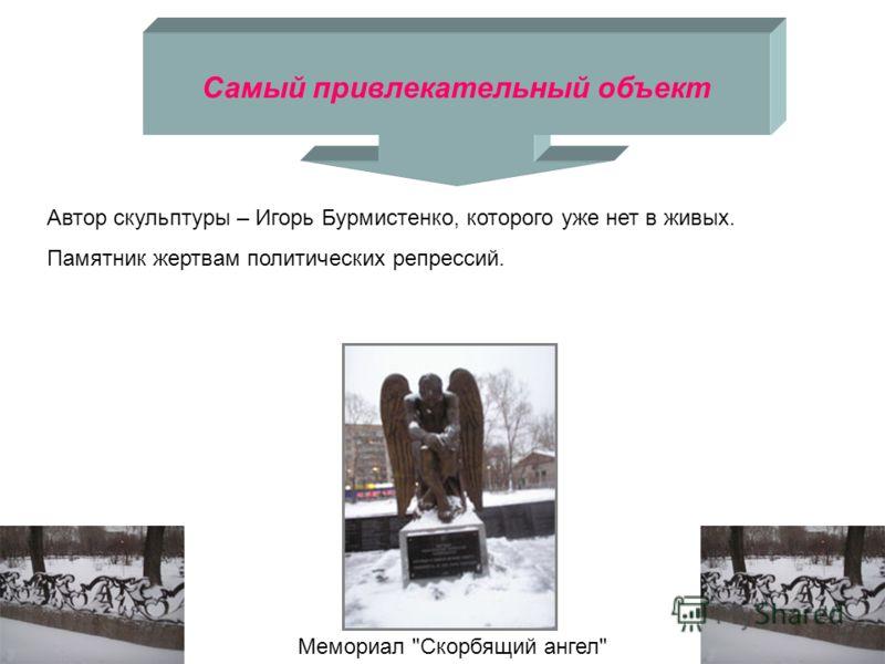 Самый привлекательный объект Мемориал Скорбящий ангел Автор скульптуры – Игорь Бурмистенко, которого уже нет в живых. Памятник жертвам политических репрессий.
