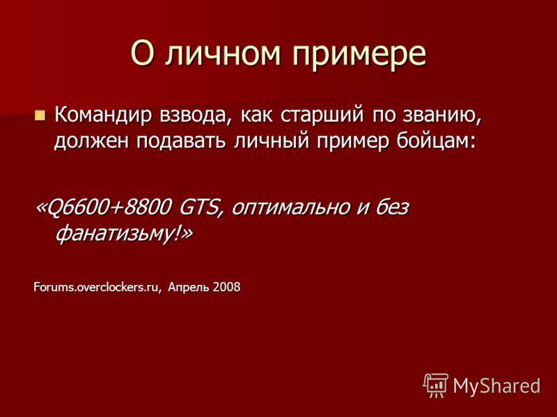 О личном примере Командир взвода, как старший по званию, должен подавать личный пример бойцам: Командир взвода, как старший по званию, должен подавать личный пример бойцам: «Q6600+8800 GTS, оптимально и без фанатизьму!» Forums.overclockers.ru, Апрель