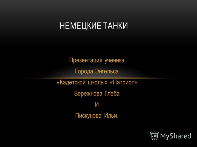 Презентация ученика Города Энгельса «Кадетской школы» «Патриот» Бережнова Глеба И Пискунова Ильи. НЕМЕЦКИЕ ТАНКИ