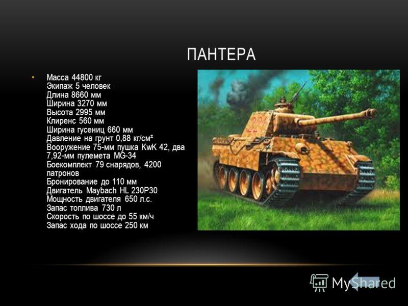 Масса 44800 кг Экипаж 5 человек Длина 8660 мм Ширина 3270 мм Высота 2995 мм Клиренс 560 мм Ширина гусениц 660 мм Давление на грунт 0,88 кг/см² Вооружение 75-мм пушка KwK 42, два 7,92-мм пулемета MG-34 Боекомплект 79 снарядов, 4200 патронов Бронирован