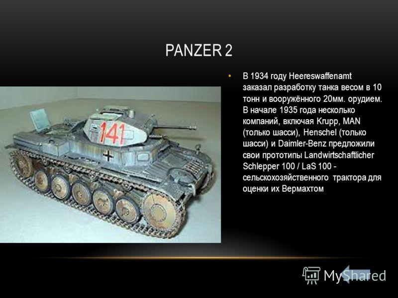 PANZER 2 В 1934 году Heereswaffenamt заказал разработку танка весом в 10 тонн и вооружённого 20мм. орудием. В начале 1935 года несколько компаний, включая Krupp, MAN (только шасси), Henschel (только шасси) и Daimler-Benz предложили свои прототипы Lan