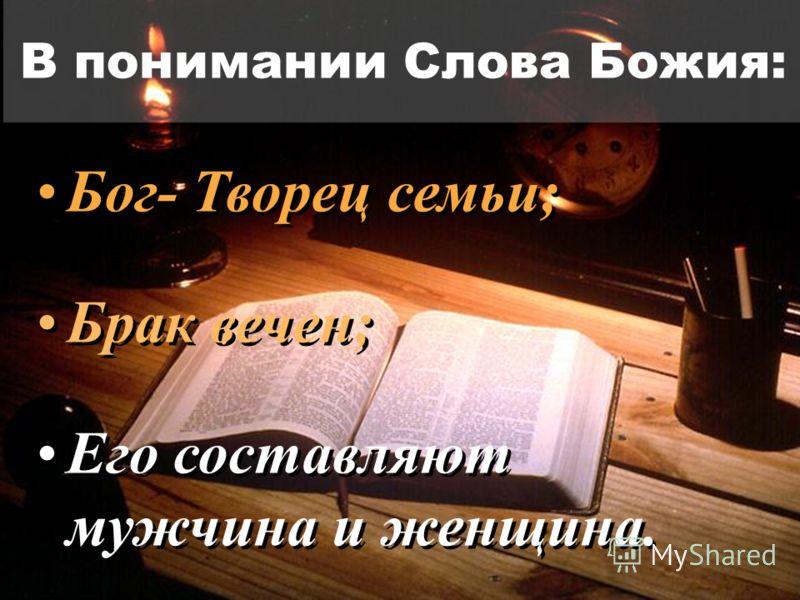 В понимании Слова Божия: Бог- Творец семьи; Брак вечен; Его составляют мужчина и женщина. Бог- Творец семьи; Брак вечен; Его составляют мужчина и женщина.