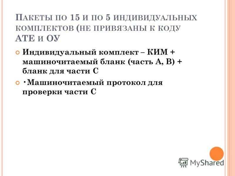 П АКЕТЫ ПО 15 И ПО 5 ИНДИВИДУАЛЬНЫХ КОМПЛЕКТОВ ( НЕ ПРИВЯЗАНЫ К КОДУ АТЕ И ОУ Индивидуальный комплект – КИМ + машиночитаемый бланк (часть А, В) + бланк для части С Машиночитаемый протокол для проверки части С