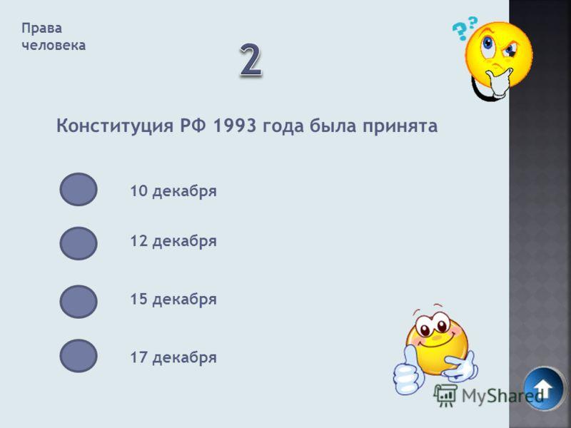 Права человека Конституция РФ 1993 года была принята 10 декабря 12 декабря 15 декабря 17 декабря