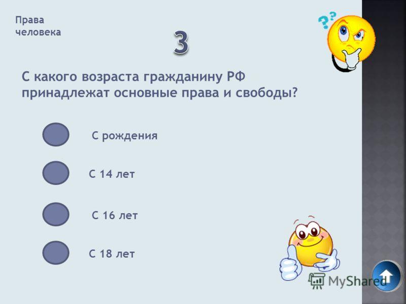 Права человека С какого возраста гражданину РФ принадлежат основные права и свободы? С рождения С 14 лет С 16 лет С 18 лет