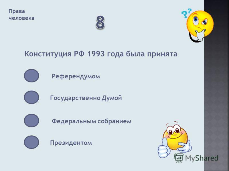 Права человека Конституция РФ 1993 года была принята Референдумом Государственно Думой Федеральным собранием Президентом