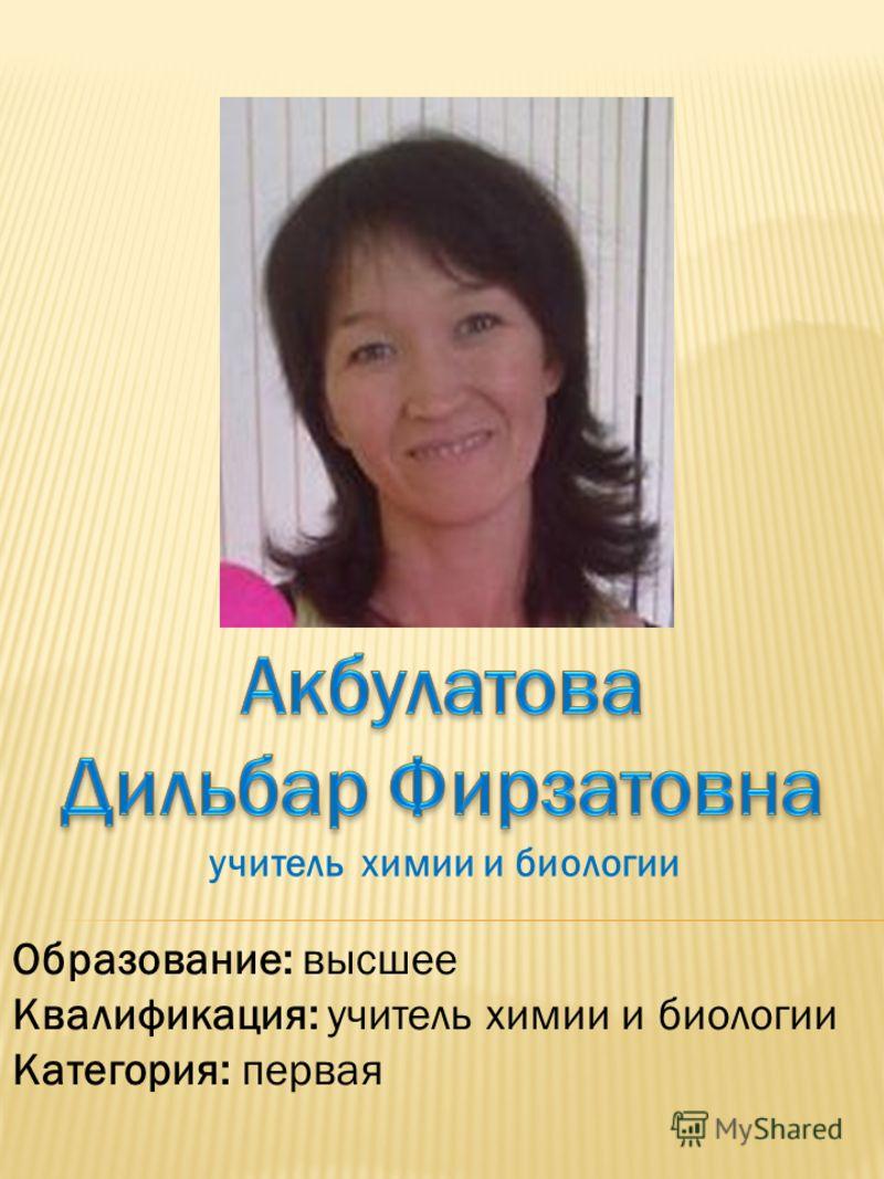 Образование: высшее Квалификация: учитель химии и биологии Категория: первая учитель химии и биологии