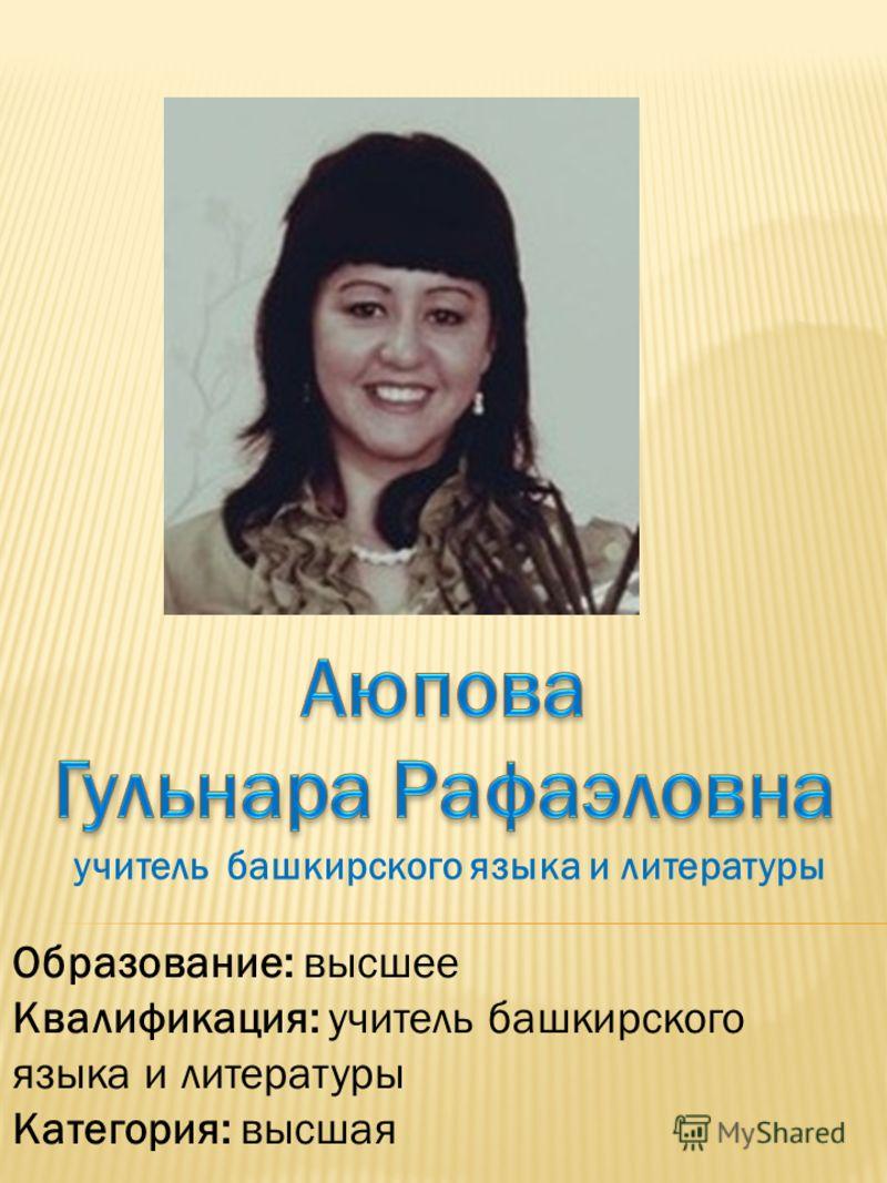 Образование: высшее Квалификация: учитель башкирского языка и литературы Категория: высшая учитель башкирского языка и литературы