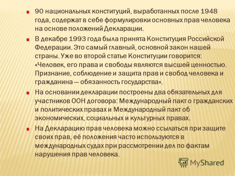 90 национальных конституций, выработанных после 1948 года, содержат в себе формулировки основных прав человека на основе положений Декларации. В декабре 1993 года была принята Конституция Российской Федерации. Это самый главный, основной закон нашей