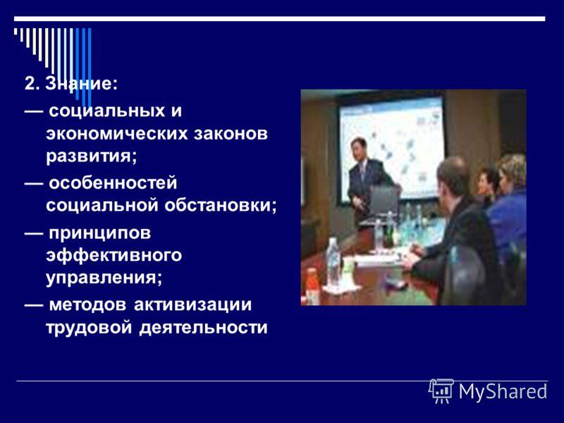 2. Знание: социальных и экономических законов развития; особенностей социальной обстановки; принципов эффективного управления; методов активизации трудовой деятельности