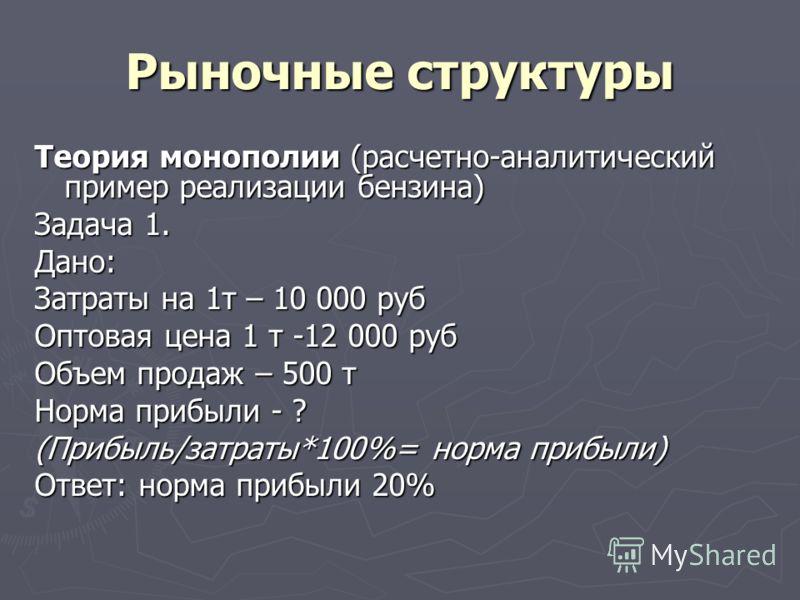 Рыночные структуры Теория монополии (расчетно-аналитический пример реализации бензина) Задача 1. Дано: Затраты на 1т – 10 000 руб Оптовая цена 1 т -12 000 руб Объем продаж – 500 т Норма прибыли - ? (Прибыль/затраты*100%= норма прибыли) Ответ: норма п