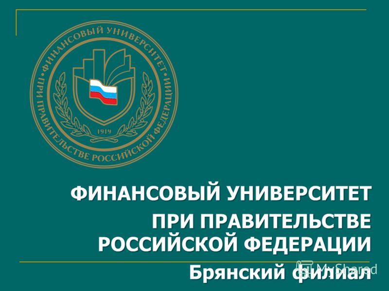 ФИНАНСОВЫЙ УНИВЕРСИТЕТ ПРИ ПРАВИТЕЛЬСТВЕ РОССИЙСКОЙ ФЕДЕРАЦИИ Брянский филиал