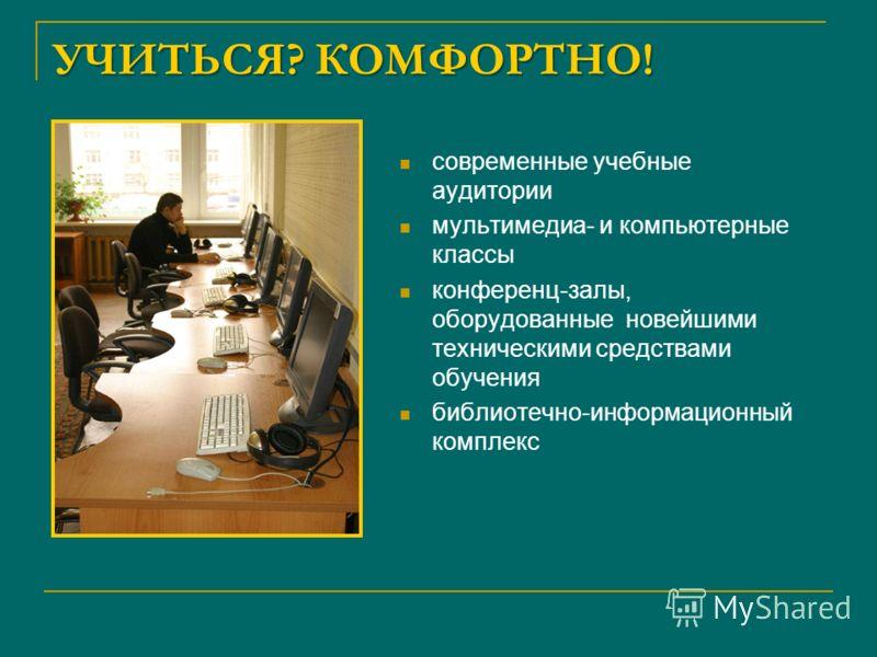 УЧИТЬСЯ? КОМФОРТНО! современные учебные аудитории мультимедиа- и компьютерные классы конференц-залы, оборудованные новейшими техническими средствами обучения библиотечно-информационный комплекс