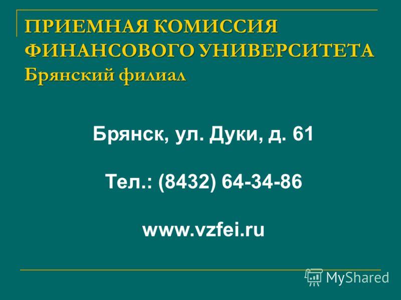 ПРИЕМНАЯ КОМИССИЯ ФИНАНСОВОГО УНИВЕРСИТЕТА Брянский филиал Брянск, ул. Дуки, д. 61 Тел.: (8432) 64-34-86 www.vzfei.ru