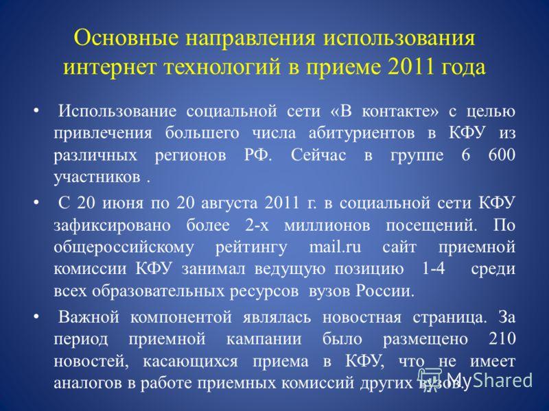 Основные направления использования интернет технологий в приеме 2011 года Использование социальной сети «В контакте» с целью привлечения большего числа абитуриентов в КФУ из различных регионов РФ. Сейчас в группе 6 600 участников. С 20 июня по 20 авг